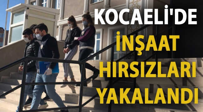 Kocaeli'de inşaat hırsızları yakalandı