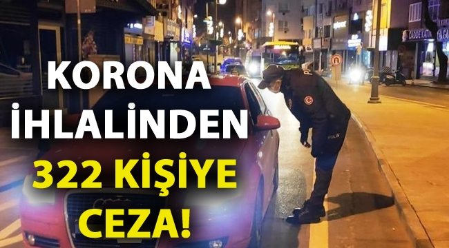 Korona ihlalinden 322 kişiye ceza!