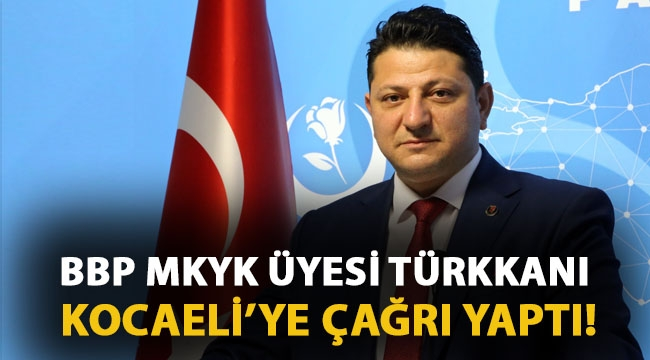 BBP'li Türkkanı Kocaeli'ye çağrı yaptı